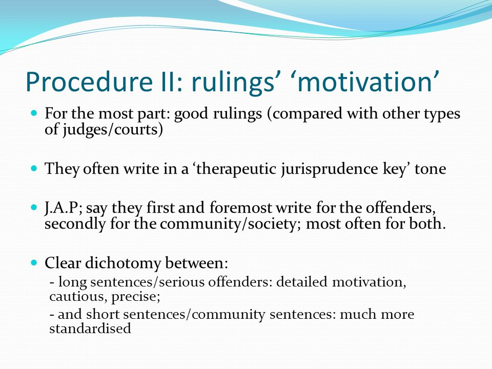 Procedure II: rulings' 'motivation' For the most part: good rulings (compared with other types of judges/courts) They often write in a 'therapeutic jurisprudence key' tone J.A.P; say they first and foremost write for the offenders, secondly for the community/society; most often for both.