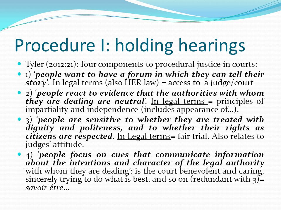 Procedure I: holding hearings Tyler (2012:21): four components to procedural justice in courts: 1) 'people want to have a forum in which they can tell their story'.