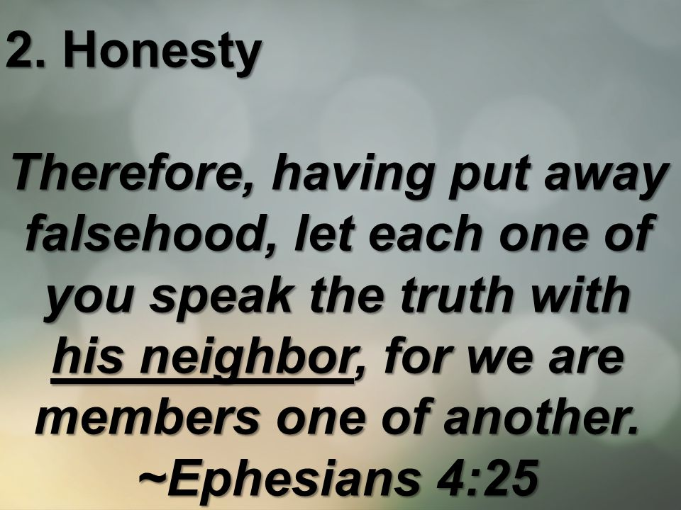 2. Honesty Therefore, having put away falsehood, let each one of you speak the truth with his neighbor, for we are members one of another. ~Ephesians