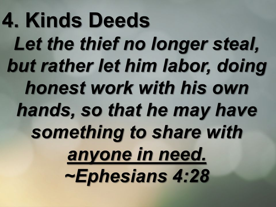 4. Kinds Deeds Let the thief no longer steal, but rather let him labor, doing honest work with his own hands, so that he may have something to share w