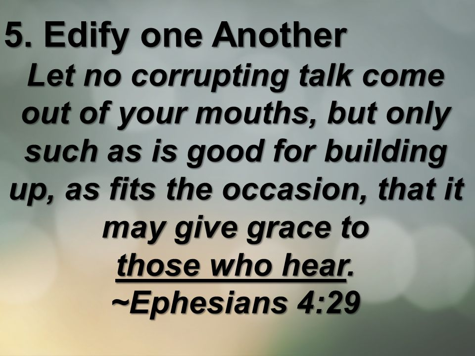 5. Edify one Another Let no corrupting talk come out of your mouths, but only such as is good for building up, as fits the occasion, that it may give