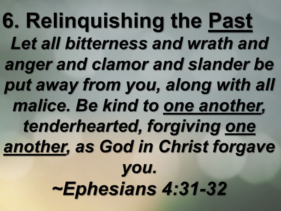 6. Relinquishing the Past Let all bitterness and wrath and anger and clamor and slander be put away from you, along with all malice. Be kind to one an