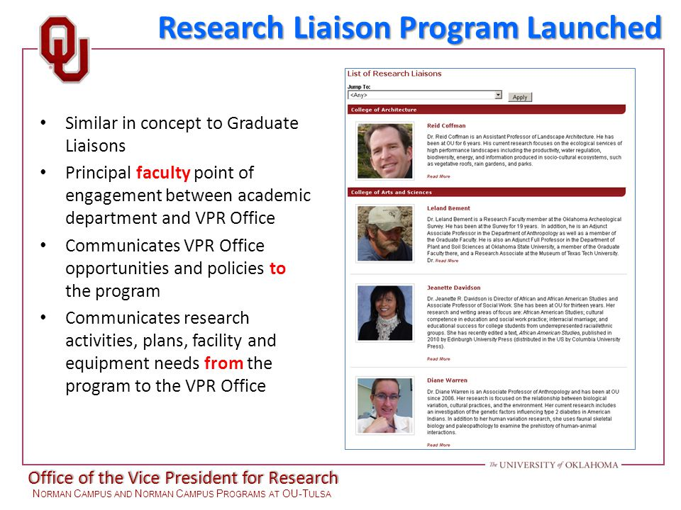 Office of the Vice President for Research N ORMAN C AMPUS AND N ORMAN C AMPUS P ROGRAMS AT OU-T ULSA Similar in concept to Graduate Liaisons Principal faculty point of engagement between academic department and VPR Office Communicates VPR Office opportunities and policies to the program Communicates research activities, plans, facility and equipment needs from the program to the VPR Office Research Liaison Program Launched