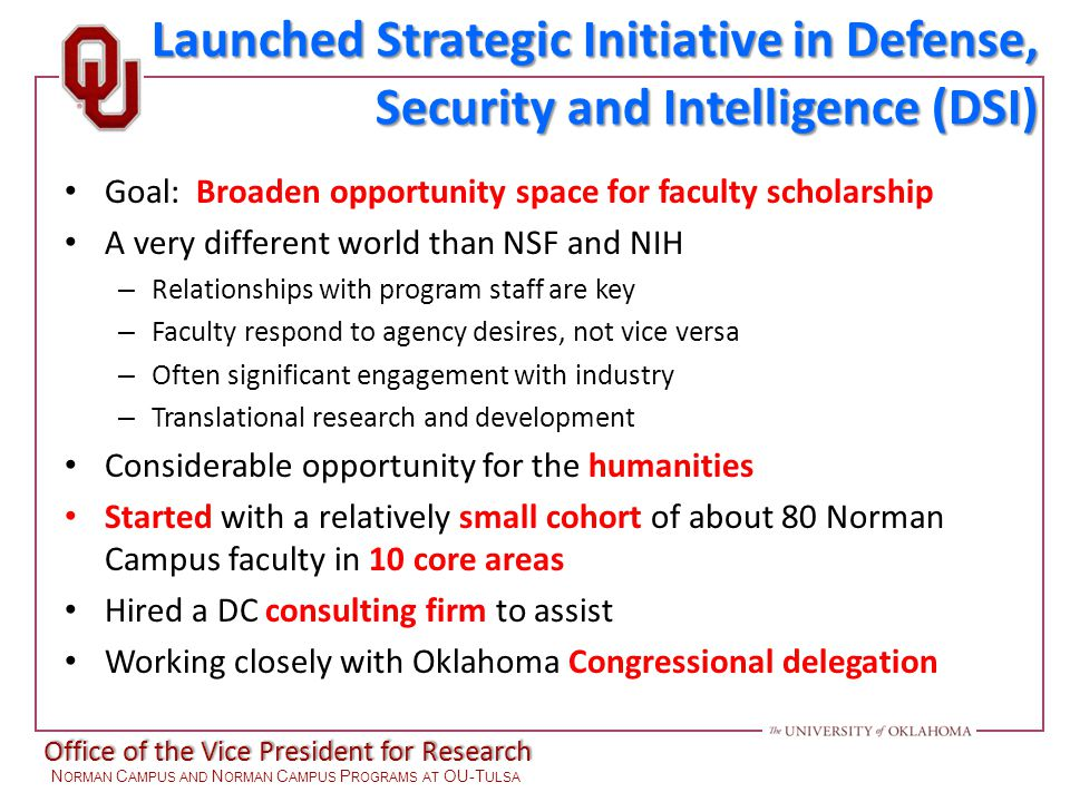 Office of the Vice President for Research N ORMAN C AMPUS AND N ORMAN C AMPUS P ROGRAMS AT OU-T ULSA Goal: Broaden opportunity space for faculty scholarship A very different world than NSF and NIH – Relationships with program staff are key – Faculty respond to agency desires, not vice versa – Often significant engagement with industry – Translational research and development Considerable opportunity for the humanities Started with a relatively small cohort of about 80 Norman Campus faculty in 10 core areas Hired a DC consulting firm to assist Working closely with Oklahoma Congressional delegation Launched Strategic Initiative in Defense, Security and Intelligence (DSI)