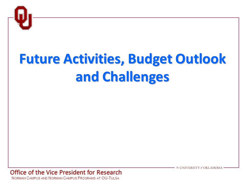Office of the Vice President for Research N ORMAN C AMPUS AND N ORMAN C AMPUS P ROGRAMS AT OU-T ULSA Future Activities, Budget Outlook and Challenges