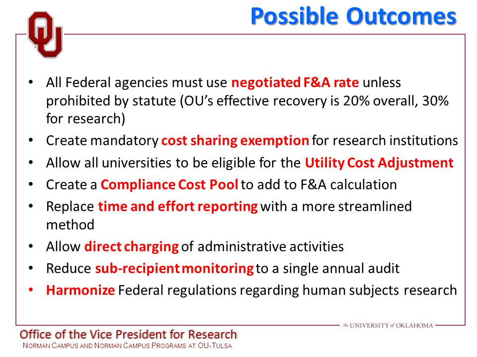Office of the Vice President for Research N ORMAN C AMPUS AND N ORMAN C AMPUS P ROGRAMS AT OU-T ULSA Possible Outcomes All Federal agencies must use negotiated F&A rate unless prohibited by statute (OU's effective recovery is 20% overall, 30% for research) Create mandatory cost sharing exemption for research institutions Allow all universities to be eligible for the Utility Cost Adjustment Create a Compliance Cost Pool to add to F&A calculation Replace time and effort reporting with a more streamlined method Allow direct charging of administrative activities Reduce sub-recipient monitoring to a single annual audit Harmonize Federal regulations regarding human subjects research