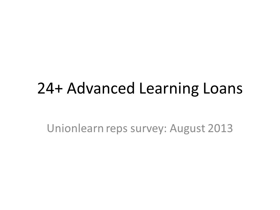 24+ Advanced Learning Loans Unionlearn reps survey: August 2013