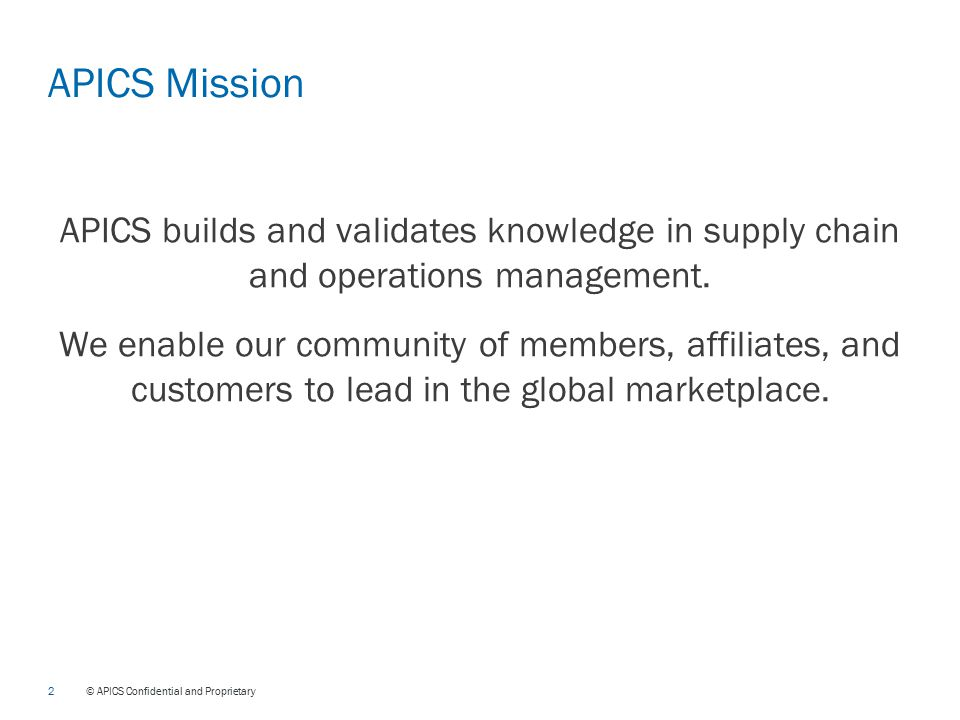 2 © APICS Confidential and Proprietary APICS Mission APICS builds and validates knowledge in supply chain and operations management.