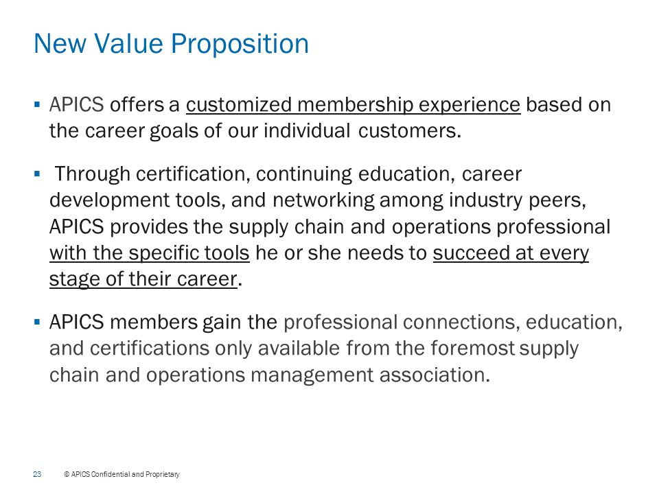 23 © APICS Confidential and Proprietary New Value Proposition  APICS offers a customized membership experience based on the career goals of our individual customers.