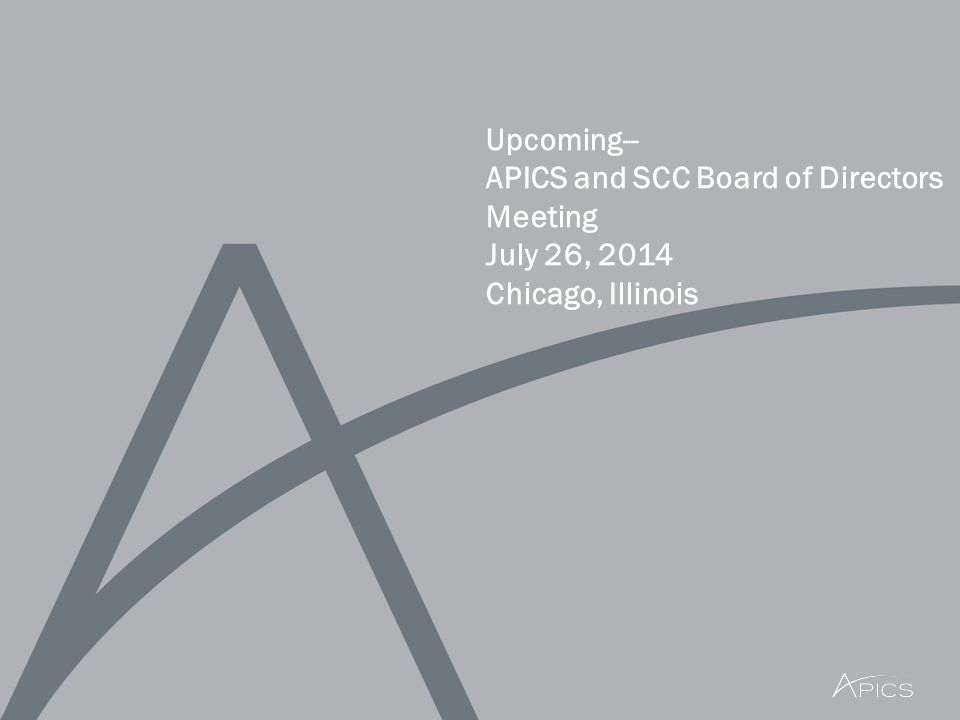 Upcoming-- APICS and SCC Board of Directors Meeting July 26, 2014 Chicago, Illinois