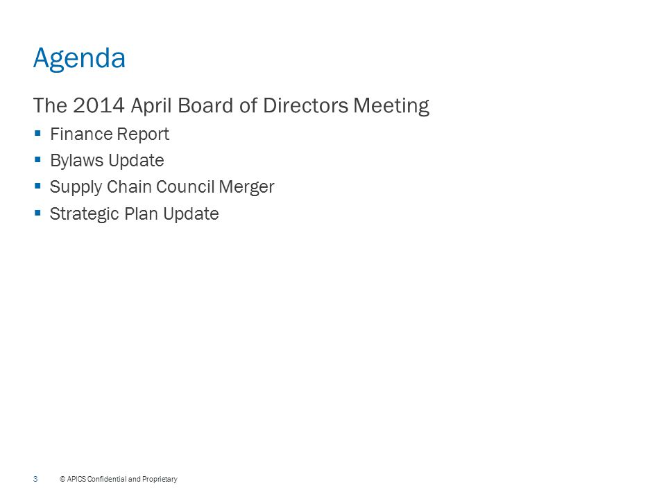 3 © APICS Confidential and Proprietary Agenda The 2014 April Board of Directors Meeting  Finance Report  Bylaws Update  Supply Chain Council Merger  Strategic Plan Update