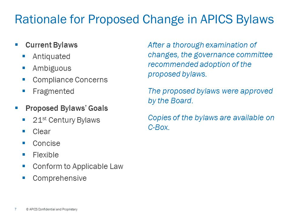 7 © APICS Confidential and Proprietary Rationale for Proposed Change in APICS Bylaws  Current Bylaws  Antiquated  Ambiguous  Compliance Concerns  Fragmented  Proposed Bylaws' Goals  21 st Century Bylaws  Clear  Concise  Flexible  Conform to Applicable Law  Comprehensive After a thorough examination of changes, the governance committee recommended adoption of the proposed bylaws.