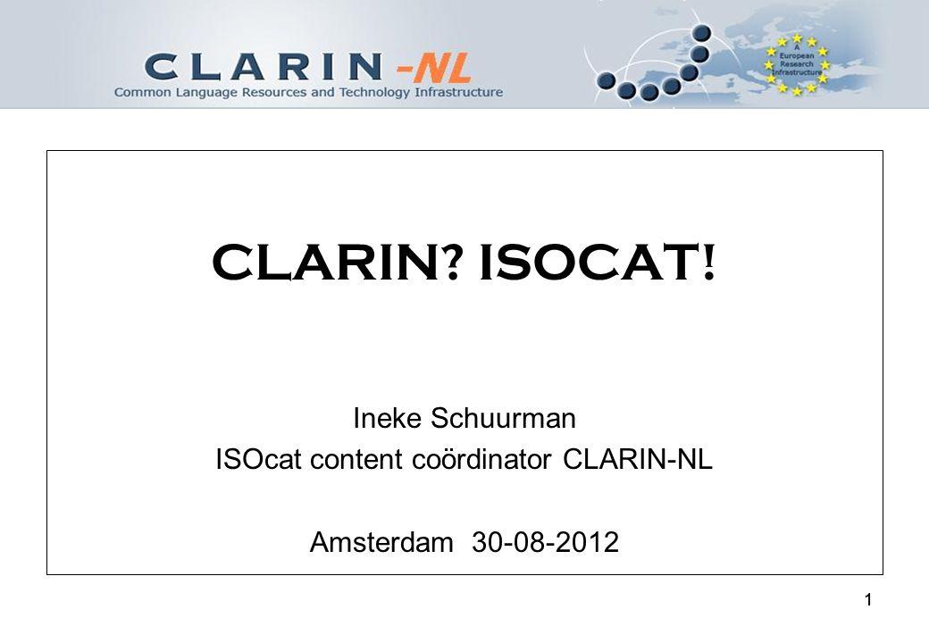 11 CLARIN ISOCAT! Ineke Schuurman ISOcat content coördinator CLARIN-NL Amsterdam 30-08-2012