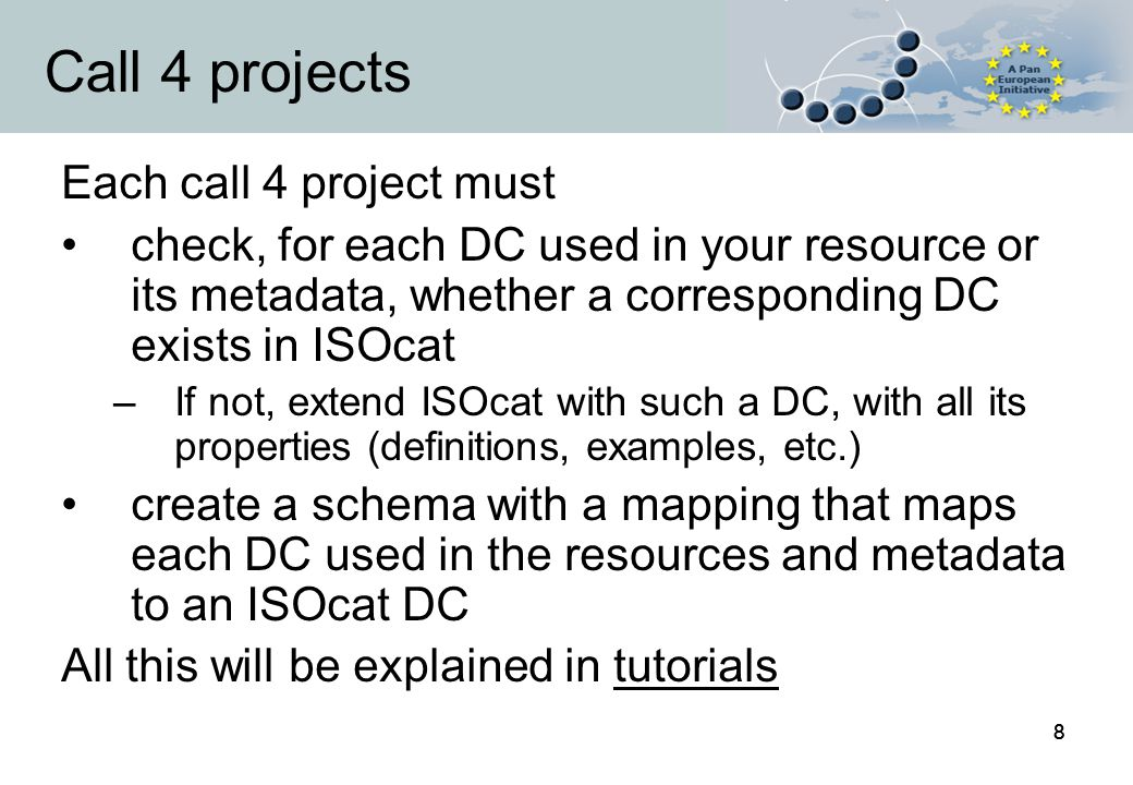 88 Call 4 projects Each call 4 project must check, for each DC used in your resource or its metadata, whether a corresponding DC exists in ISOcat –If not, extend ISOcat with such a DC, with all its properties (definitions, examples, etc.) create a schema with a mapping that maps each DC used in the resources and metadata to an ISOcat DC All this will be explained in tutorials