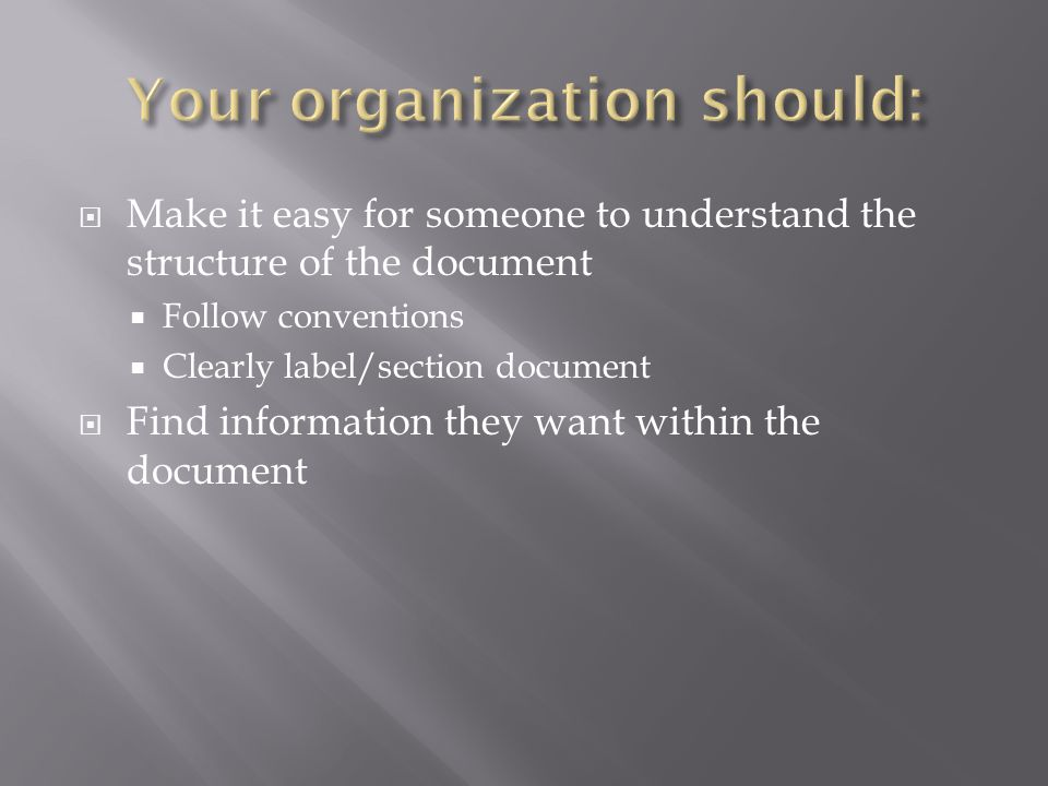  Make it easy for someone to understand the structure of the document  Follow conventions  Clearly label/section document  Find information they w