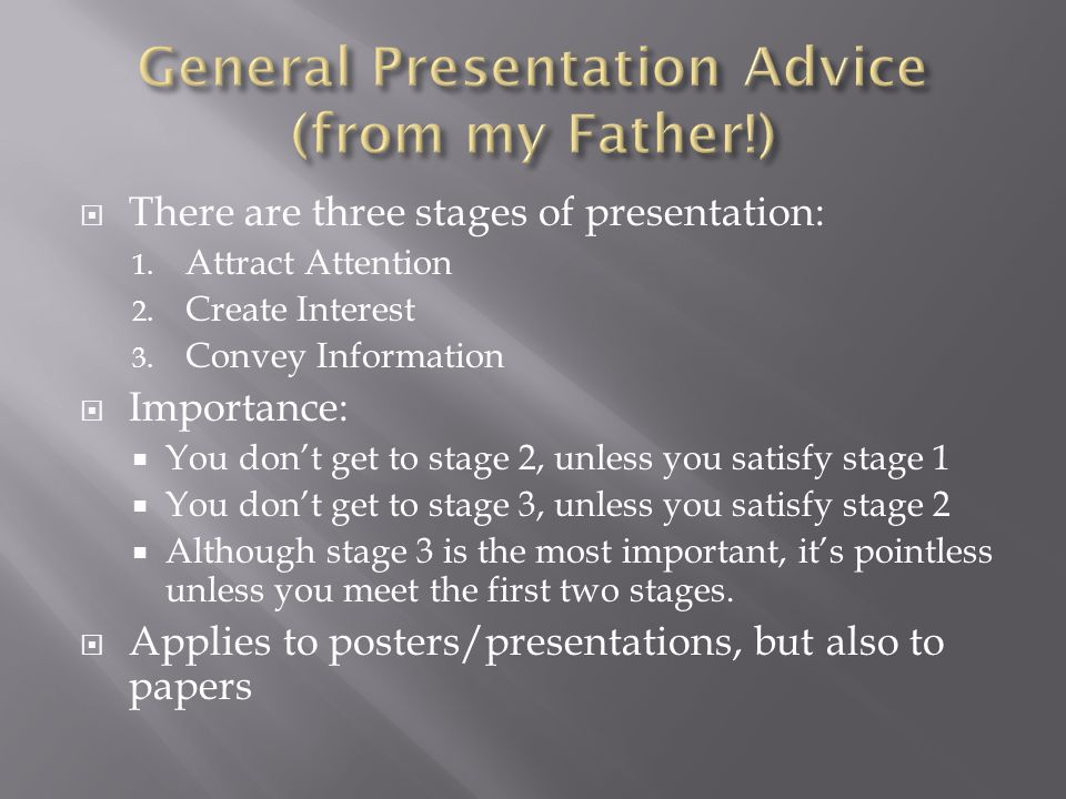  There are three stages of presentation: 1. Attract Attention 2. Create Interest 3. Convey Information  Importance:  You don't get to stage 2, unle