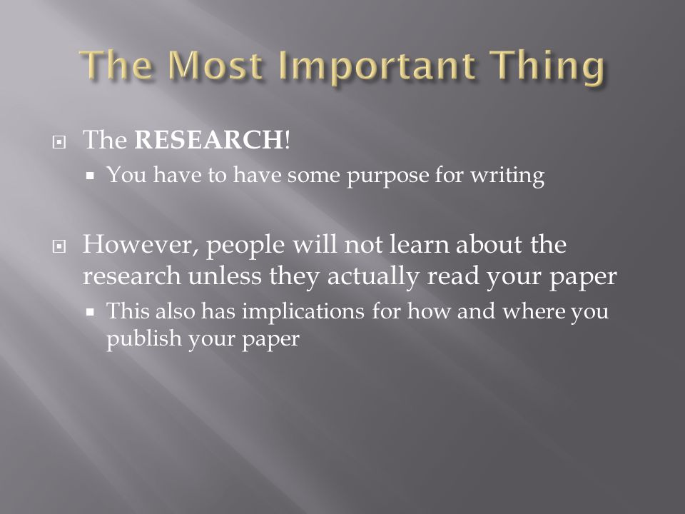  The RESEARCH !  You have to have some purpose for writing  However, people will not learn about the research unless they actually read your paper