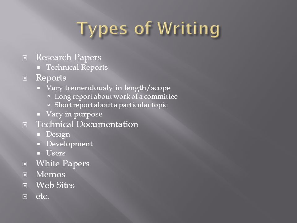  Research Papers  Technical Reports  Reports  Vary tremendously in length/scope  Long report about work of a committee  Short report about a particular topic  Vary in purpose  Technical Documentation  Design  Development  Users  White Papers  Memos  Web Sites  etc.
