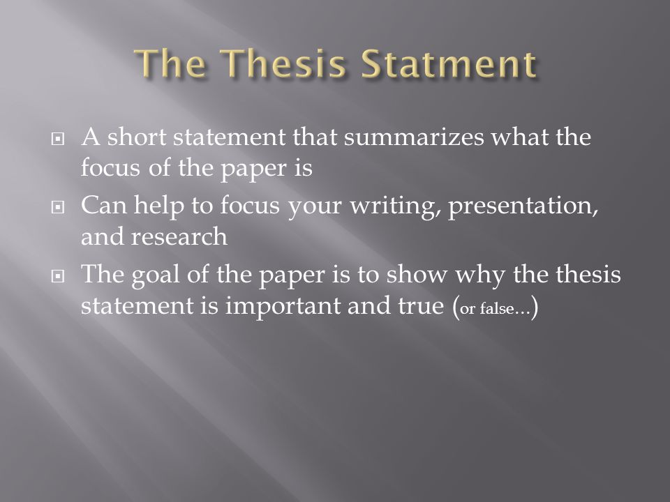  A short statement that summarizes what the focus of the paper is  Can help to focus your writing, presentation, and research  The goal of the pape