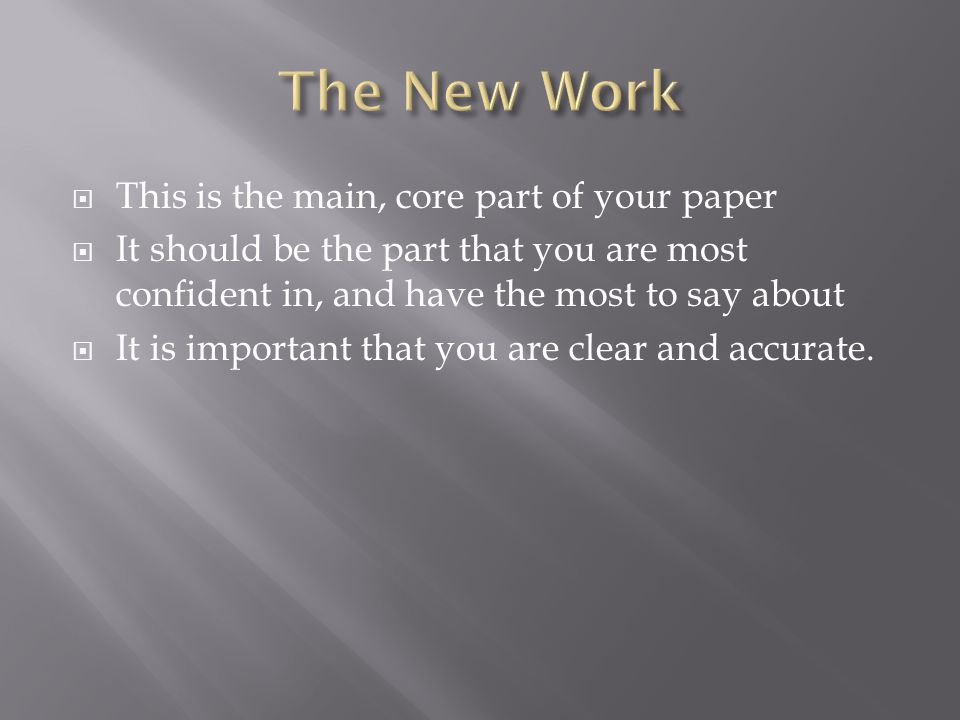  This is the main, core part of your paper  It should be the part that you are most confident in, and have the most to say about  It is important that you are clear and accurate.
