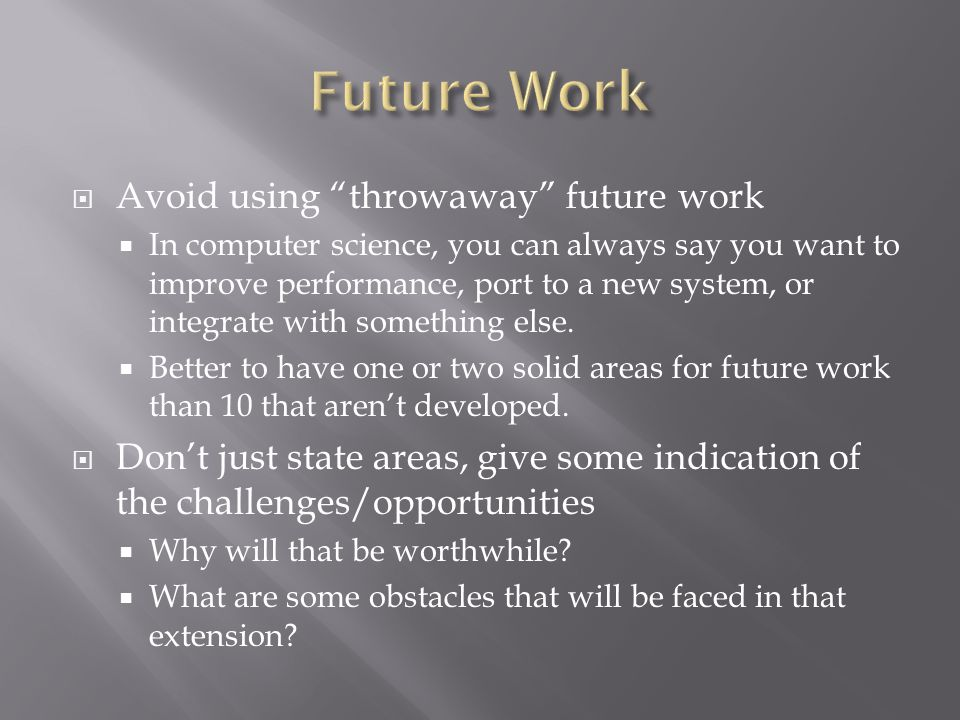 " Avoid using ""throwaway"" future work  In computer science, you can always say you want to improve performance, port to a new system, or integrate wi"