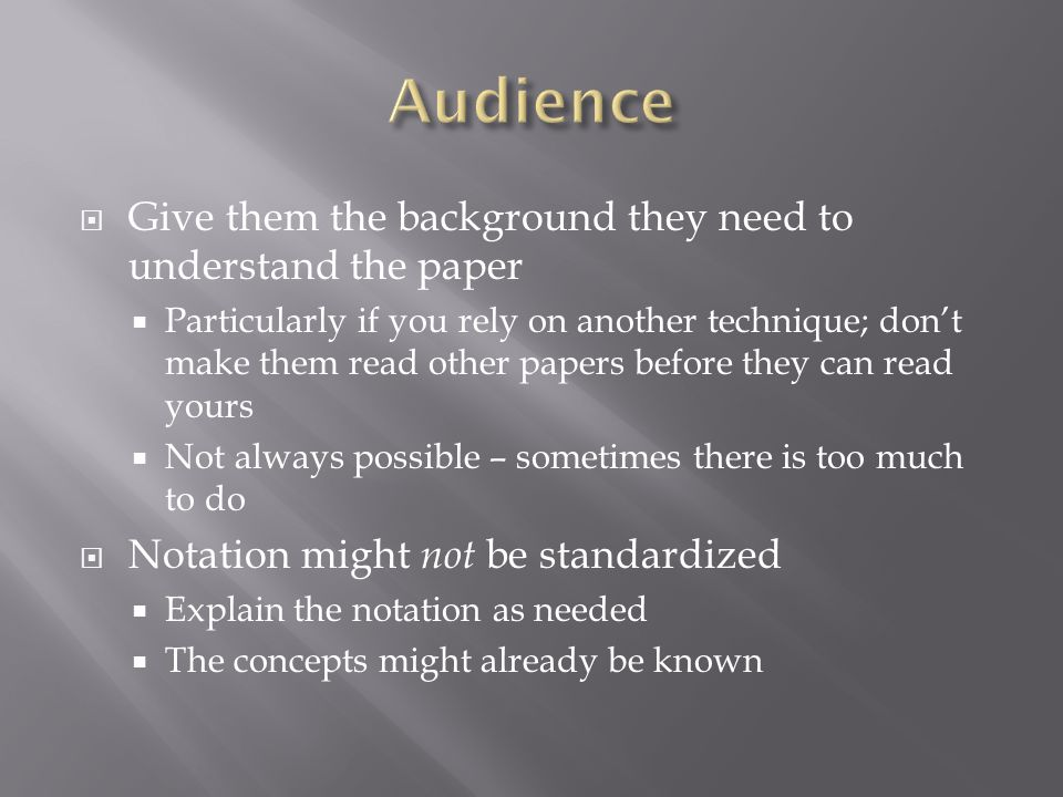  Give them the background they need to understand the paper  Particularly if you rely on another technique; don't make them read other papers before