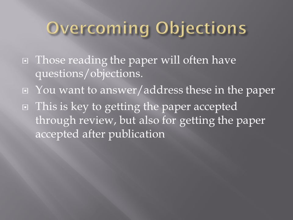  Those reading the paper will often have questions/objections.  You want to answer/address these in the paper  This is key to getting the paper acc