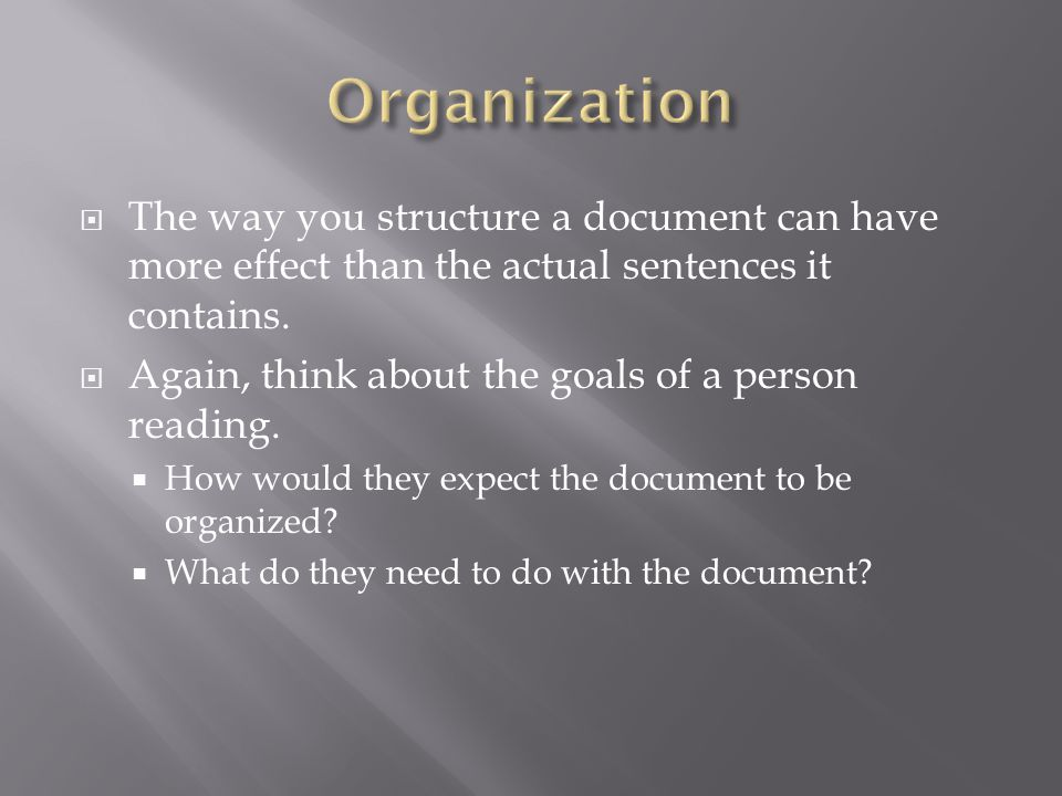  The way you structure a document can have more effect than the actual sentences it contains.  Again, think about the goals of a person reading.  H
