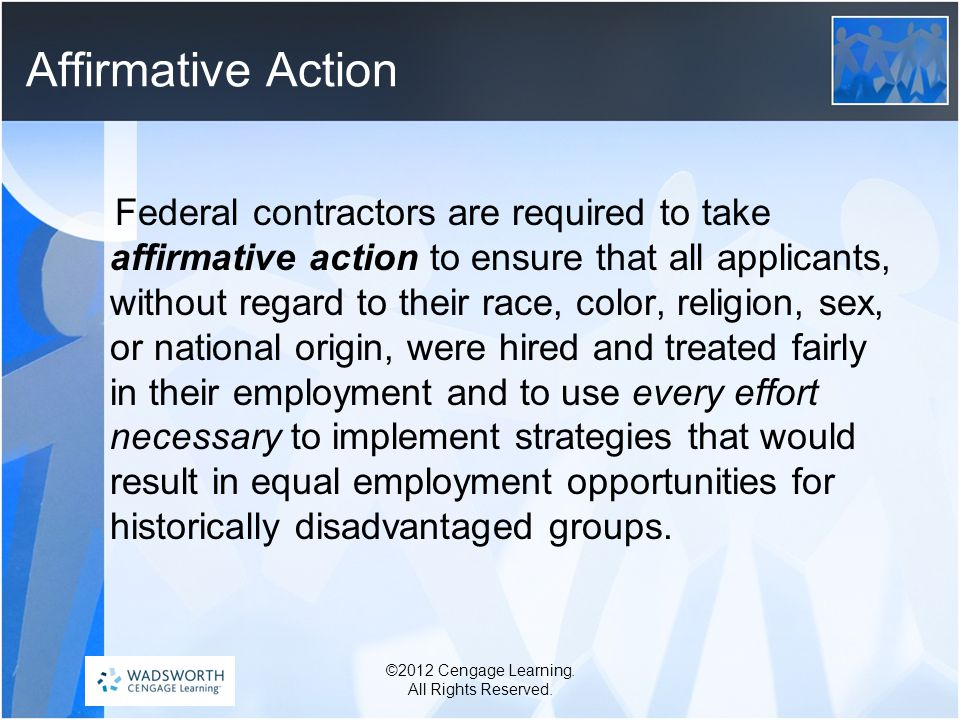 Affirmative Action Federal contractors are required to take affirmative action to ensure that all applicants, without regard to their race, color, religion, sex, or national origin, were hired and treated fairly in their employment and to use every effort necessary to implement strategies that would result in equal employment opportunities for historically disadvantaged groups.
