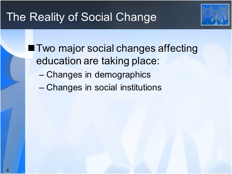 The Reality of Social Change Two major social changes affecting education are taking place: –Changes in demographics –Changes in social institutions 4