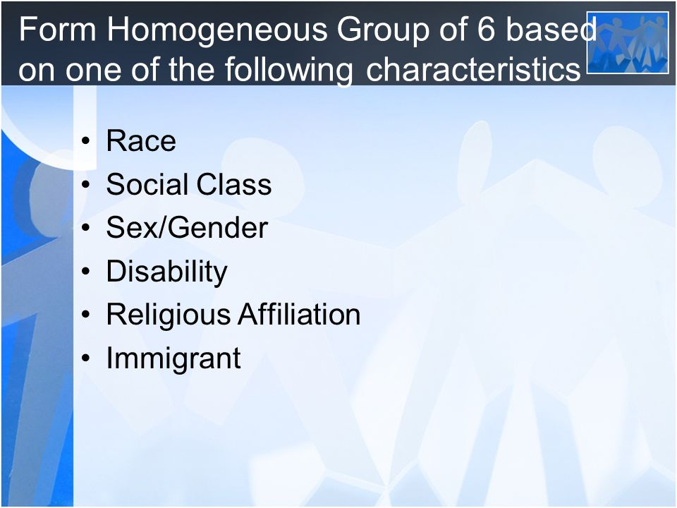 Form Homogeneous Group of 6 based on one of the following characteristics Race Social Class Sex/Gender Disability Religious Affiliation Immigrant