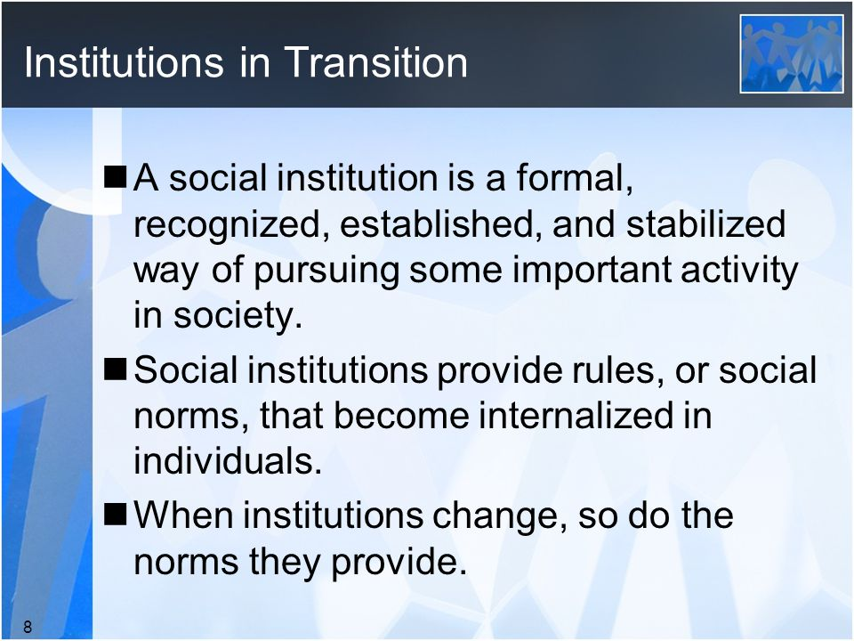 Institutions in Transition A social institution is a formal, recognized, established, and stabilized way of pursuing some important activity in society.