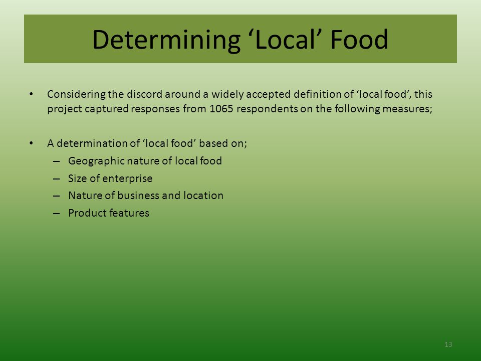 Determining 'Local' Food Considering the discord around a widely accepted definition of 'local food', this project captured responses from 1065 respondents on the following measures; A determination of 'local food' based on; – Geographic nature of local food – Size of enterprise – Nature of business and location – Product features 13