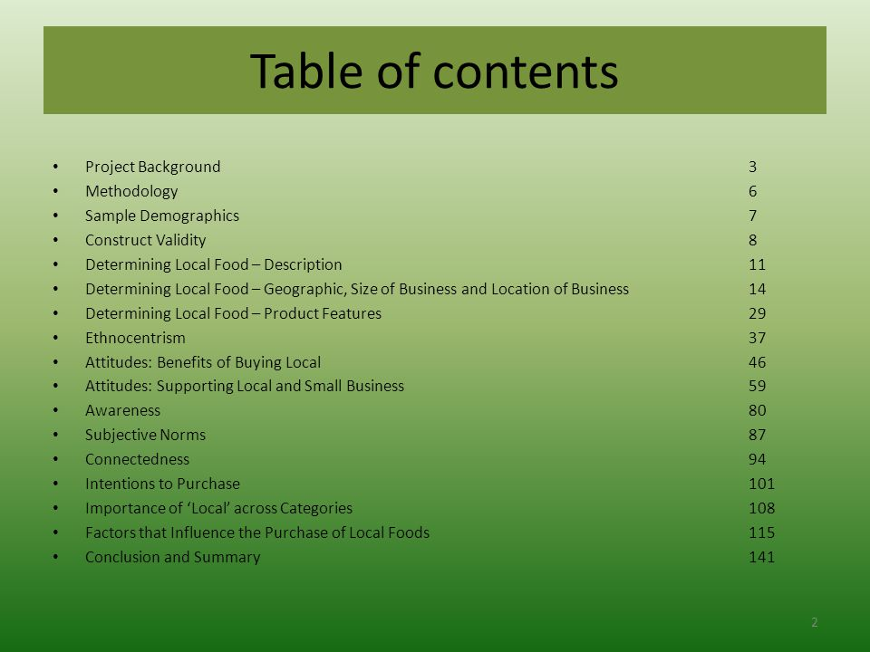 Table of contents Project Background 3 Methodology6 Sample Demographics7 Construct Validity8 Determining Local Food – Description11 Determining Local Food – Geographic, Size of Business and Location of Business14 Determining Local Food – Product Features29 Ethnocentrism37 Attitudes: Benefits of Buying Local 46 Attitudes: Supporting Local and Small Business59 Awareness80 Subjective Norms87 Connectedness94 Intentions to Purchase101 Importance of 'Local' across Categories108 Factors that Influence the Purchase of Local Foods115 Conclusion and Summary141 2