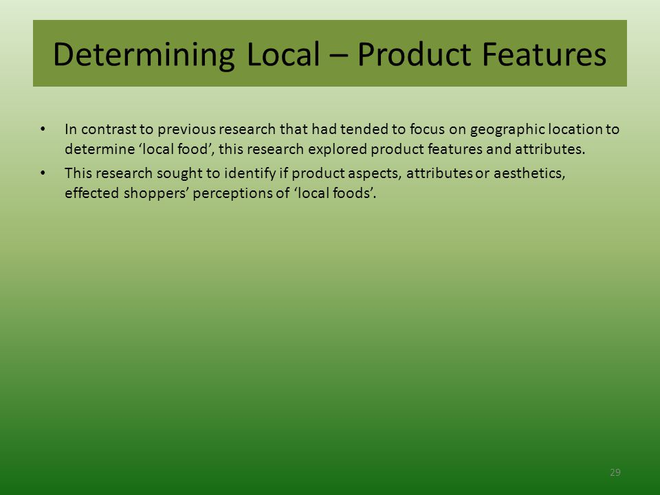 Determining Local – Product Features In contrast to previous research that had tended to focus on geographic location to determine 'local food', this research explored product features and attributes.
