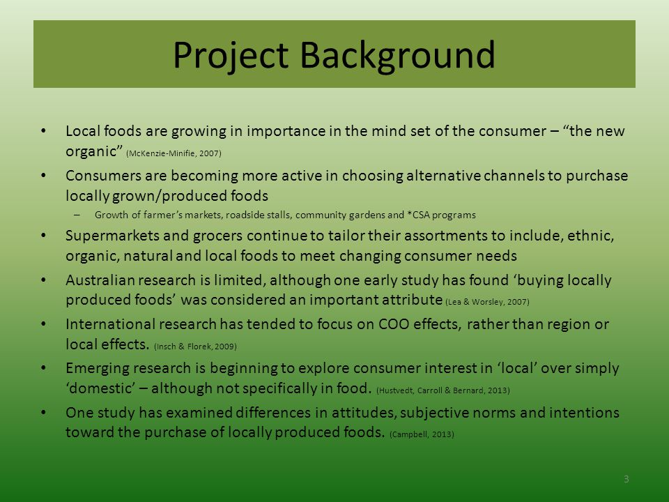 Project Background Local foods are growing in importance in the mind set of the consumer – the new organic (McKenzie-Minifie, 2007) Consumers are becoming more active in choosing alternative channels to purchase locally grown/produced foods – Growth of farmer's markets, roadside stalls, community gardens and *CSA programs Supermarkets and grocers continue to tailor their assortments to include, ethnic, organic, natural and local foods to meet changing consumer needs Australian research is limited, although one early study has found 'buying locally produced foods' was considered an important attribute (Lea & Worsley, 2007) International research has tended to focus on COO effects, rather than region or local effects.