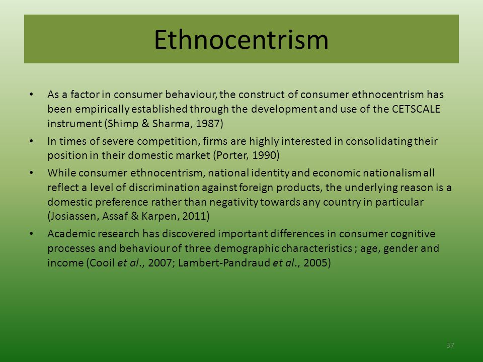 Ethnocentrism As a factor in consumer behaviour, the construct of consumer ethnocentrism has been empirically established through the development and use of the CETSCALE instrument (Shimp & Sharma, 1987) In times of severe competition, firms are highly interested in consolidating their position in their domestic market (Porter, 1990) While consumer ethnocentrism, national identity and economic nationalism all reflect a level of discrimination against foreign products, the underlying reason is a domestic preference rather than negativity towards any country in particular (Josiassen, Assaf & Karpen, 2011) Academic research has discovered important differences in consumer cognitive processes and behaviour of three demographic characteristics ; age, gender and income (Cooil et al., 2007; Lambert-Pandraud et al., 2005) 37
