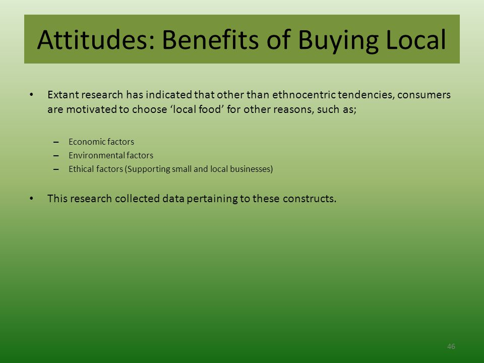 Attitudes: Benefits of Buying Local Extant research has indicated that other than ethnocentric tendencies, consumers are motivated to choose 'local food' for other reasons, such as; – Economic factors – Environmental factors – Ethical factors (Supporting small and local businesses) This research collected data pertaining to these constructs.