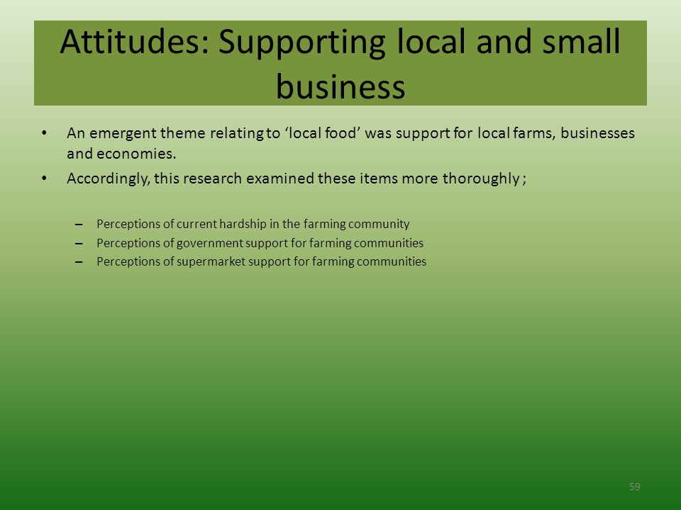 Attitudes: Supporting local and small business An emergent theme relating to 'local food' was support for local farms, businesses and economies.