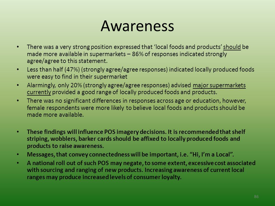 Awareness There was a very strong position expressed that 'local foods and products' should be made more available in supermarkets – 86% of responses indicated strongly agree/agree to this statement.