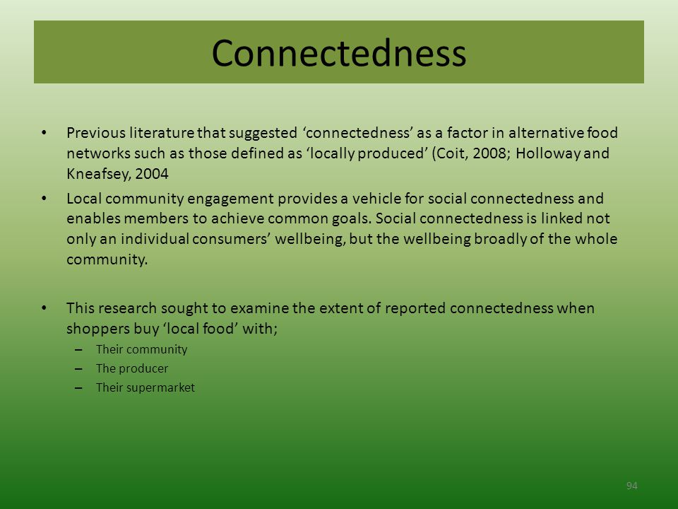 Connectedness Previous literature that suggested 'connectedness' as a factor in alternative food networks such as those defined as 'locally produced' (Coit, 2008; Holloway and Kneafsey, 2004 Local community engagement provides a vehicle for social connectedness and enables members to achieve common goals.