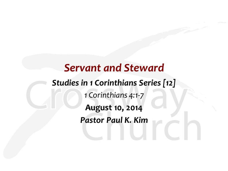Servant and Steward Studies in 1 Corinthians Series [12] 1 Corinthians 4:1-7 August 10, 2014 Pastor Paul K.