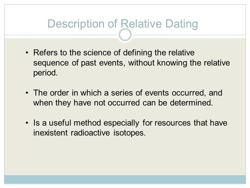 Description of Relative Dating Refers to the science of defining the relative sequence of past events, without knowing the relative period.