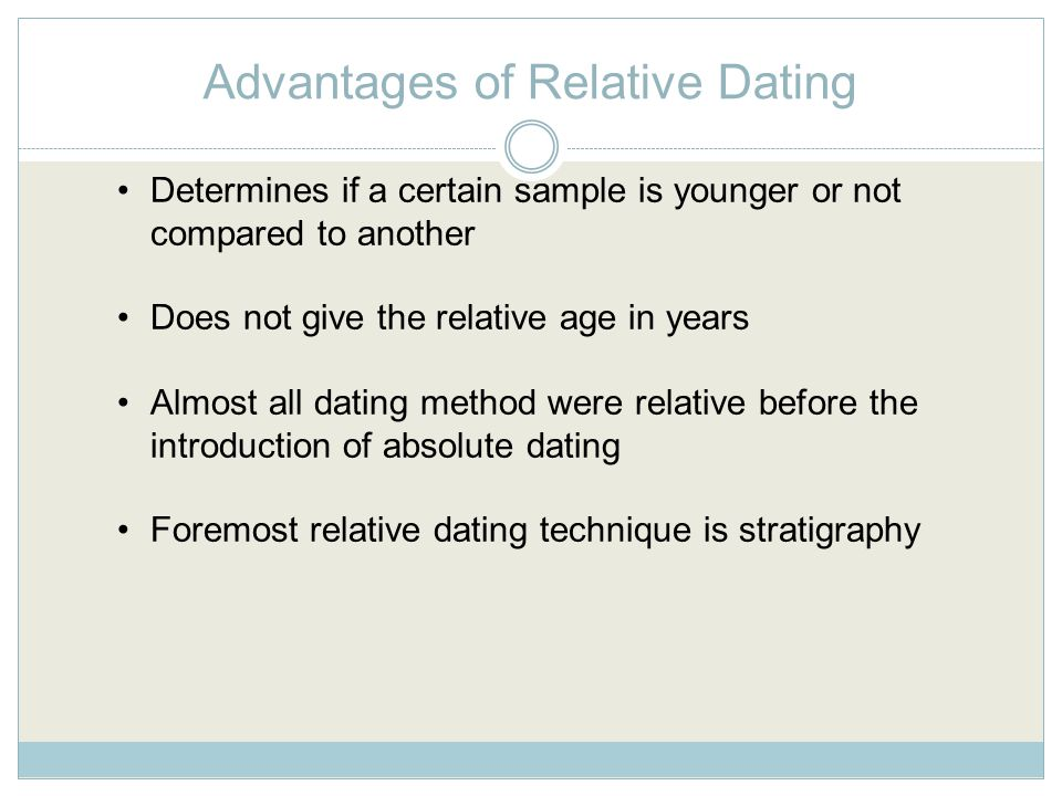 Advantages of Relative Dating Determines if a certain sample is younger or not compared to another Does not give the relative age in years Almost all dating method were relative before the introduction of absolute dating Foremost relative dating technique is stratigraphy