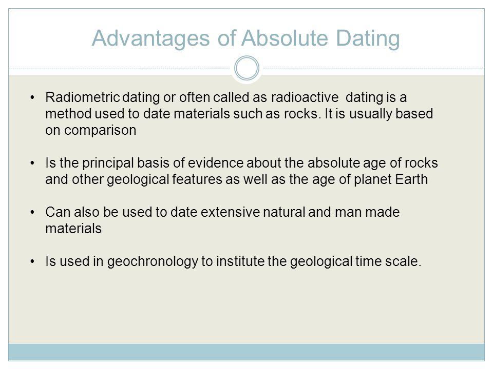 Advantages of Absolute Dating Radiometric dating or often called as radioactive dating is a method used to date materials such as rocks.