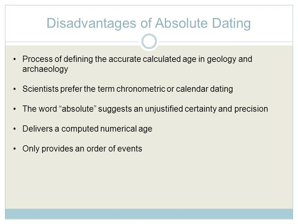 Disadvantages of Absolute Dating Process of defining the accurate calculated age in geology and archaeology Scientists prefer the term chronometric or calendar dating The word absolute suggests an unjustified certainty and precision Delivers a computed numerical age Only provides an order of events