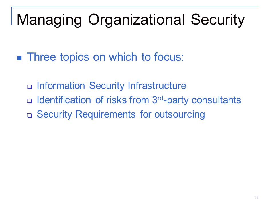 19 Managing Organizational Security Three topics on which to focus:  Information Security Infrastructure  Identification of risks from 3 rd -party consultants  Security Requirements for outsourcing