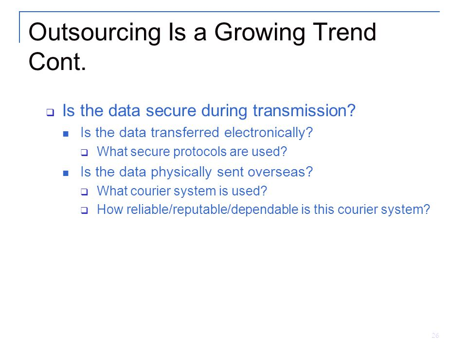 26 Outsourcing Is a Growing Trend Cont.  Is the data secure during transmission.