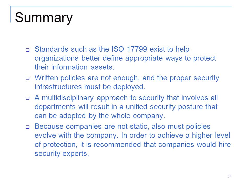 29 Summary  Standards such as the ISO 17799 exist to help organizations better define appropriate ways to protect their information assets.