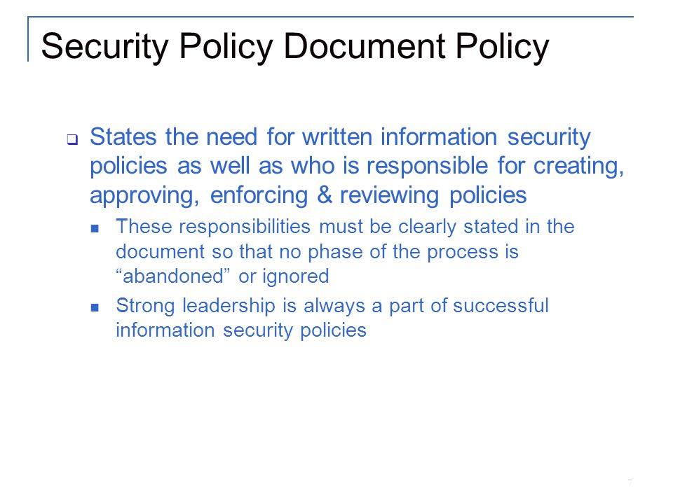 7 Security Policy Document Policy  States the need for written information security policies as well as who is responsible for creating, approving, enforcing & reviewing policies These responsibilities must be clearly stated in the document so that no phase of the process is abandoned or ignored Strong leadership is always a part of successful information security policies